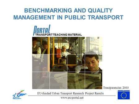 BENCHMARKING AND QUALITY MANAGEMENT IN PUBLIC TRANSPORT Transparencies 2003 EU-funded Urban Transport Research Project Results www.eu-portal.net TRANSPORT.