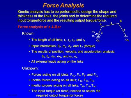Ken YoussefiMechanical Engineering Dept. 1 Force Analysis Kinetic analysis has to be performed to design the shape and thickness of the links, the joints.