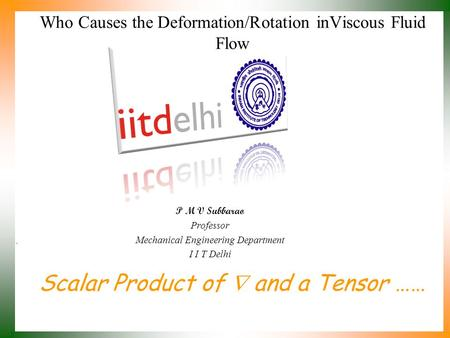 Scalar Product of  and a Tensor …… P M V Subbarao Professor Mechanical Engineering Department I I T Delhi Who Causes the Deformation/Rotation inViscous.