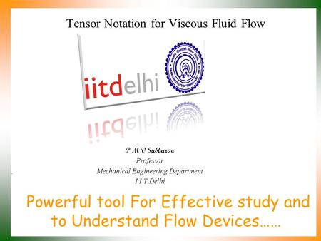 Powerful tool For Effective study and to Understand Flow Devices…… P M V Subbarao Professor Mechanical Engineering Department I I T Delhi Tensor Notation.