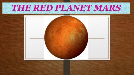 THE RED PLANET MARS. M ars is the fourth planet from the sun. M ars' reddish color is quite visible to the naked eye. This color is due to the presence.