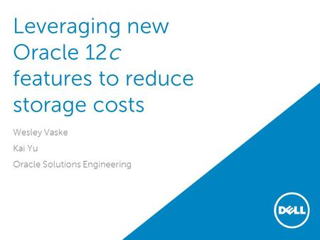 Leveraging new Oracle 12c features to reduce storage costs Wesley Vaske Kai Yu Oracle Solutions Engineering.