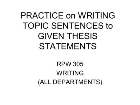 PRACTICE on WRITING TOPIC SENTENCES to GIVEN THESIS STATEMENTS