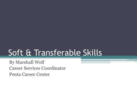 Soft & Transferable Skills By Marshall Wolf Career Services Coordinator Penta Career Center.