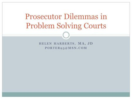 HELEN HARBERTS, MA, JD Prosecutor Dilemmas in Problem Solving Courts.