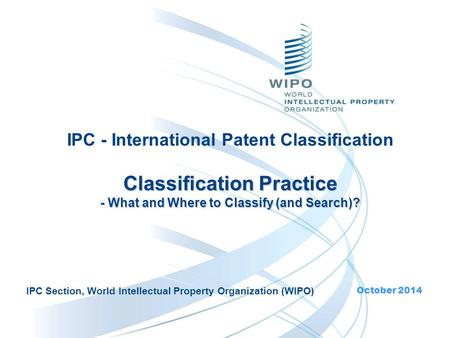 Classification Practice - What and Where to Classify (and Search)? IPC - International Patent Classification Classification Practice - What and Where to.