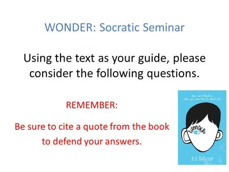 WONDER: Socratic Seminar Using the text as your guide, please consider the following questions. REMEMBER: Be sure to cite a quote from the book to defend.