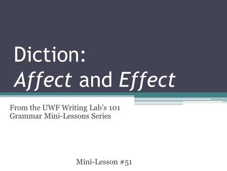 Diction: Affect and Effect From the UWF Writing Lab's 101 Grammar Mini-Lessons Series Mini-Lesson #51.