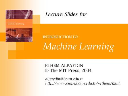 INTRODUCTION TO Machine Learning ETHEM ALPAYDIN © The MIT Press, 2004  Lecture Slides for.