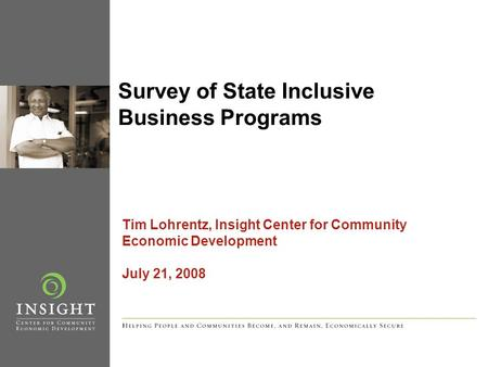 Survey of State Inclusive Business Programs Tim Lohrentz, Insight Center for Community Economic Development July 21, 2008.
