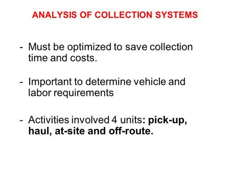 ANALYSIS OF COLLECTION SYSTEMS -Must be optimized to save collection time and costs. -Important to determine vehicle and labor requirements -Activities.