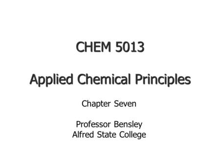 CHEM 5013 Applied Chemical Principles Chapter Seven Professor Bensley Alfred State College.