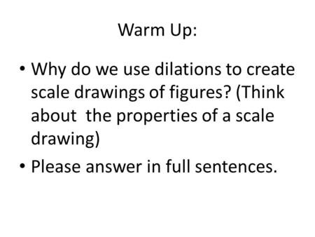 Warm Up: Why do we use dilations to create scale drawings of figures? (Think about the properties of a scale drawing) Please answer in full sentences.