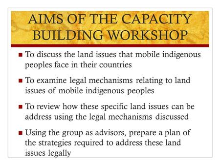 AIMS OF THE CAPACITY BUILDING WORKSHOP To discuss the land issues that mobile indigenous peoples face in their countries To examine legal mechanisms relating.