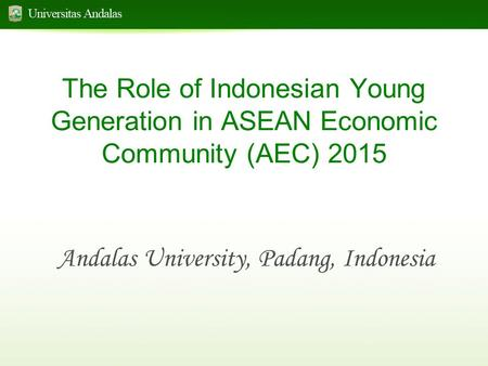 The Role of Indonesian Young Generation in ASEAN Economic Community (AEC) 2015 Andalas University, Padang, Indonesia.