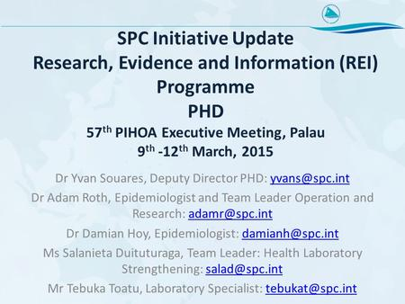 SPC Initiative Update Research, Evidence and Information (REI) Programme PHD 57 th PIHOA Executive Meeting, Palau 9 th -12 th March, 2015 Dr Yvan Souares,