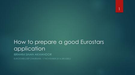 How to prepare a good Eurostars application IBRAHIM SıNAN AKMANDOR EUROSTARS-2 IEP CHAıRMAN, 17 NOVEMBER 2014, BRUSSELS 1.