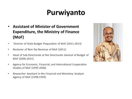 Purwiyanto Assistant of Minister of Government Expenditure, the Ministry of Finance (MoF) Director of State Budget Preparation of MoF (2011-2013) Reviewer.