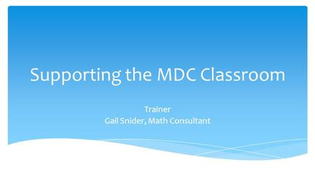 Supporting the MDC Classroom Trainer Gail Snider, Math Consultant.