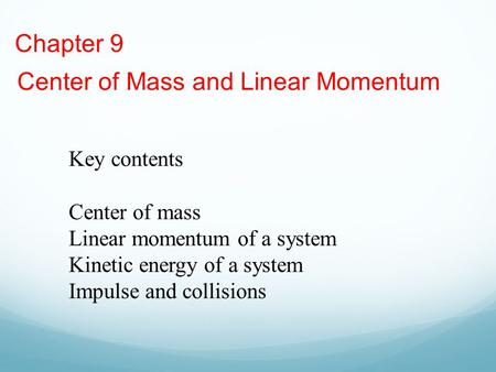 Chapter 9 Center of Mass and Linear Momentum Key contents Center of mass Linear momentum of a system Kinetic energy of a system Impulse and collisions.