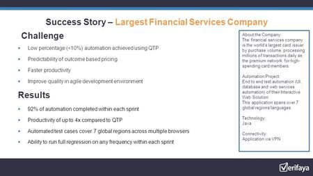 Success Story – Largest Financial Services Company Challenge  Low percentage (<10%) automation achieved using QTP  Predictability of outcome based pricing.