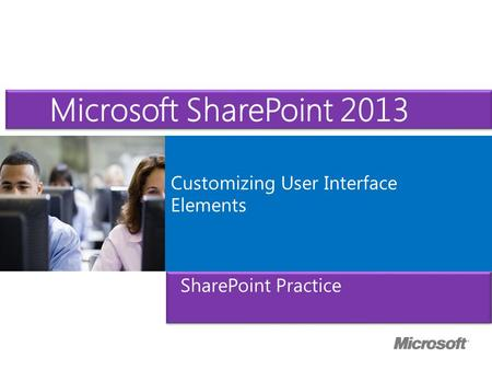 Microsoft ® Official Course Customizing User Interface Elements Microsoft SharePoint 2013 SharePoint Practice.