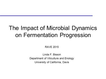 The Impact of Microbial Dynamics on Fermentation Progression RAVE 2015 Linda F. Bisson Department of Viticulture and Enology University of California,