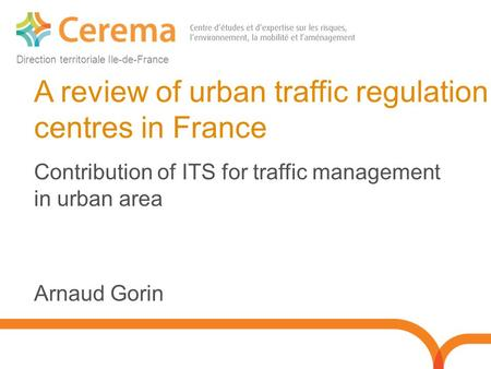 Direction territoriale Ile-de-France A review of urban traffic regulation centres in France Contribution of ITS for traffic management in urban area Arnaud.