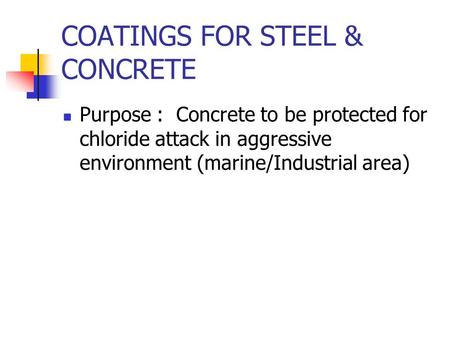 COATINGS FOR STEEL & CONCRETE Purpose : Concrete to be protected for chloride attack in aggressive environment (marine/Industrial area)
