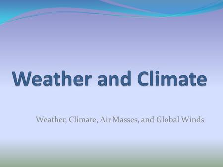 Weather, Climate, Air Masses, and Global Winds. WEATHER and Climate Vocabulary jet stream ocean currents global winds latitude longitude altitude air.