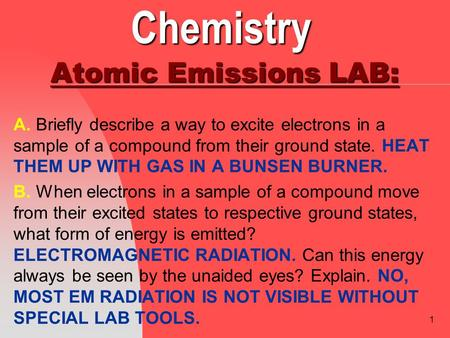 1 Chemistry Atomic Emissions LAB: A. Briefly describe a way to excite electrons in a sample of a compound from their ground state. HEAT THEM UP WITH GAS.
