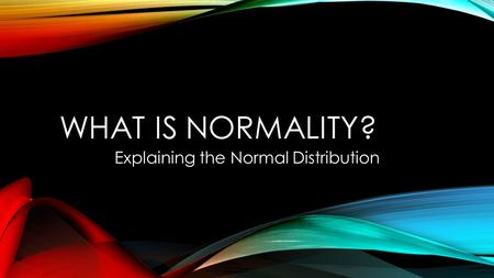 WHAT IS NORMALITY? Explaining the Normal Distribution.