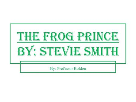 The Frog Prince by: Stevie Smith