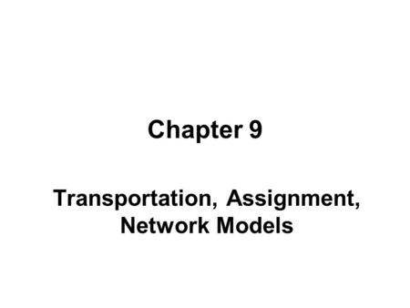 Chapter 9 Transportation, Assignment, Network Models.