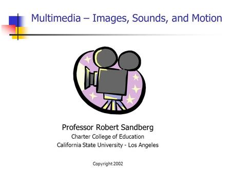 Copyright 2002 Multimedia – Images, Sounds, and Motion Professor Robert Sandberg Charter College of Education California State University - Los Angeles.
