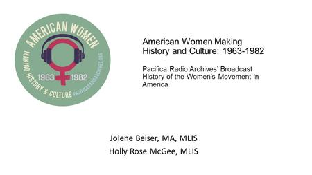 American Women Making History and Culture: 1963-1982 Pacifica Radio Archives' Broadcast History of the Women's Movement in America Jolene Beiser, MA, MLIS.