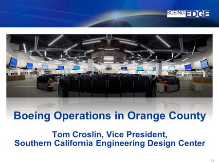 Boeing Operations in Orange County Tom Croslin, Vice President, Southern California Engineering Design Center.