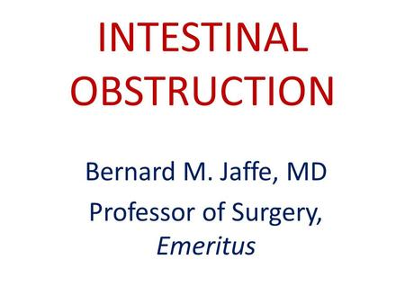 INTESTINAL OBSTRUCTION Bernard M. Jaffe, MD Professor of Surgery, Emeritus.