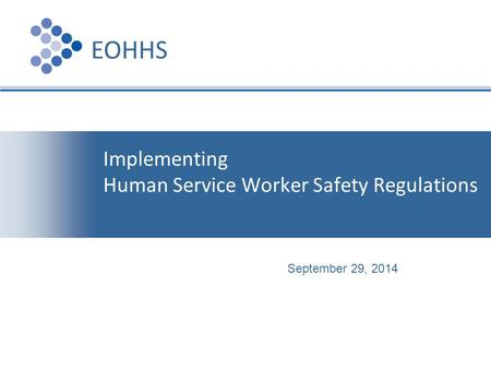 Presentation Implementing Human Service Worker Safety Regulations EOHHS September 29, 2014.