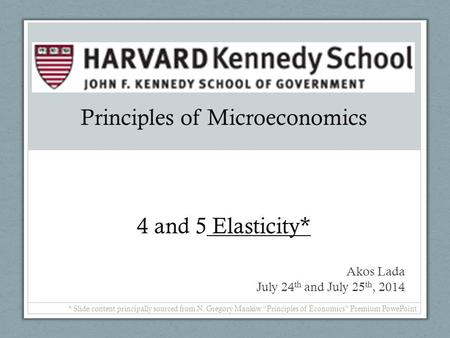 "Principles of Microeconomics 4 and 5 Elasticity* Akos Lada July 24 th and July 25 th, 2014 * Slide content principally sourced from N. Gregory Mankiw ""Principles."