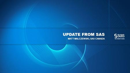 Copyright © 2012, SAS Institute Inc. All rights reserved. UPDATE FROM SAS MATT MALCZEWSKI, SAS CANADA.