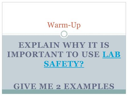 EXPLAIN WHY IT IS IMPORTANT TO USE LAB SAFETY?LAB SAFETY? GIVE ME 2 EXAMPLES Warm-Up.