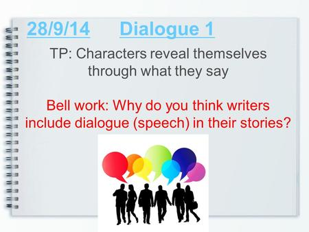 28/9/14Dialogue 1 TP: Characters reveal themselves through what they say Bell work: Why do you think writers include dialogue (speech) in their stories?