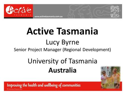 Active Tasmania Lucy Byrne Senior Project Manager (Regional Development) University of Tasmania Australia.