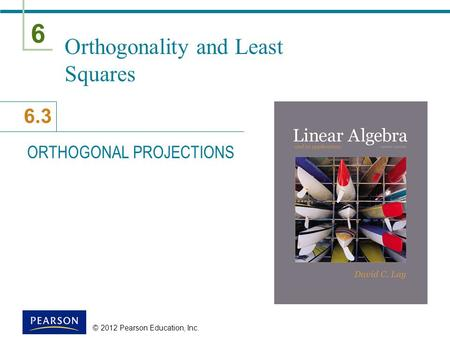 6 6.3 © 2012 Pearson Education, Inc. Orthogonality and Least Squares ORTHOGONAL PROJECTIONS.