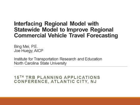 Interfacing Regional Model with Statewide Model to Improve Regional Commercial Vehicle Travel Forecasting Bing Mei, P.E. Joe Huegy, AICP Institute for.
