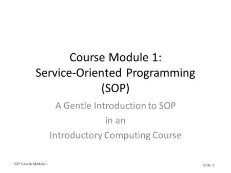 SOP Course Module 1 Slide 1 Course Module 1: Service-Oriented Programming (SOP) A Gentle Introduction to SOP in an Introductory Computing Course.
