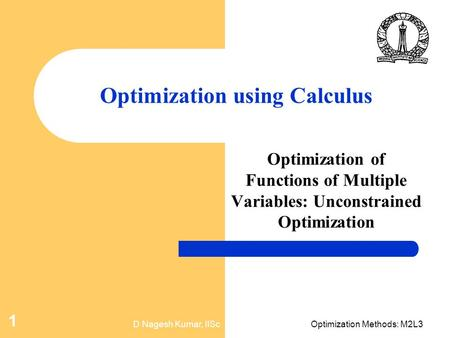 D Nagesh Kumar, IIScOptimization Methods: M2L3 1 Optimization using Calculus Optimization of Functions of Multiple Variables: Unconstrained Optimization.