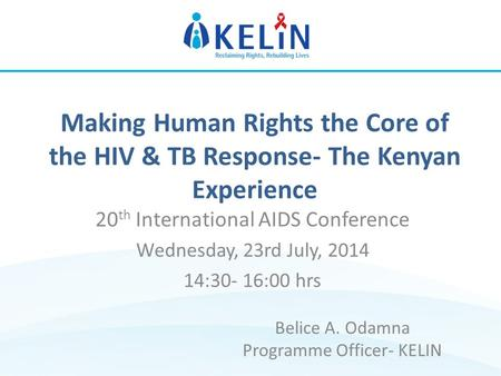 Making Human Rights the Core of the HIV & TB Response- The Kenyan Experience 20 th International AIDS Conference Wednesday, 23rd July, 2014 14:30- 16:00.