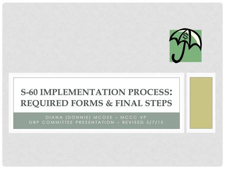 S-60 IMPLEMENTATION PROCESS : REQUIRED FORMS & FINAL STEPS DIANA (DONNIE) MCGEE – MCCC VP ORP COMMITTEE PRESENTATION – REVISED 5/7/15.